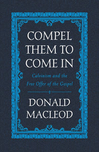 Compel Them to Come In: Calvinism and the Free Offer of the Gospel
