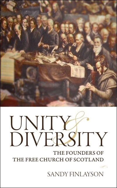 Unity & Diversity: The Founders Of The Free Church Of Scotland