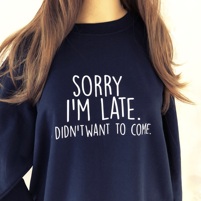 Sorry I'm late. I didn't want to come - ladies' funny cool slogan sweatshirt The Bespoke Wedding Gift Company