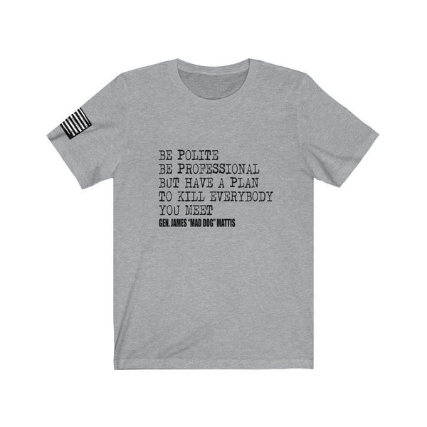 "FREE SHIPPING!! Be Polite Be Professional Gen. James ""Mad Dog"" Mattis Quote 100% Cotton Tee, Patriot, Military"