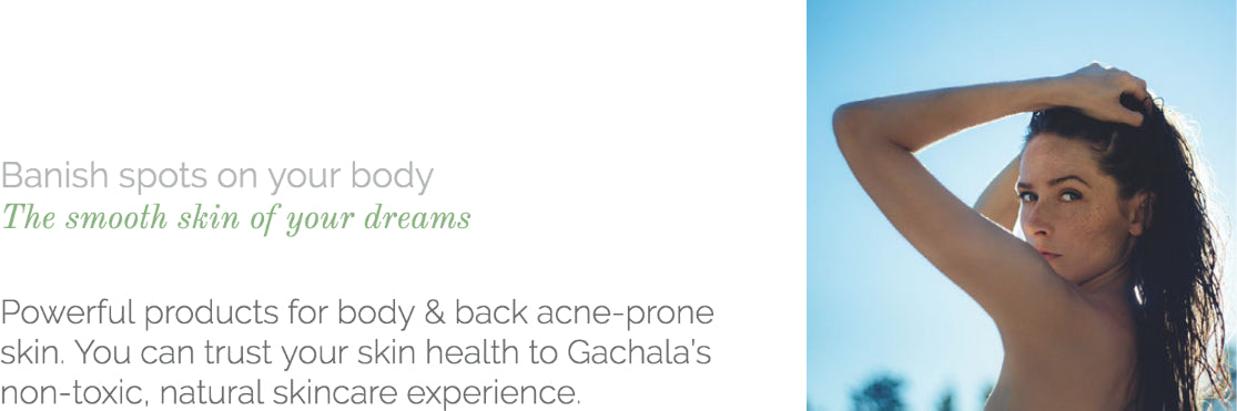 Powerful products for body & back acne-prone skin. You can trust your skin health to Gachala's non-toxic, natural skincare experience.