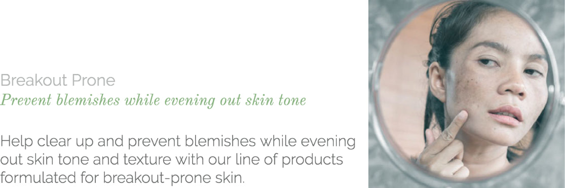 Help clear up and prevent blemishes while evening out skin tone and texture with our line of products formulated for breakout-prone skin.
