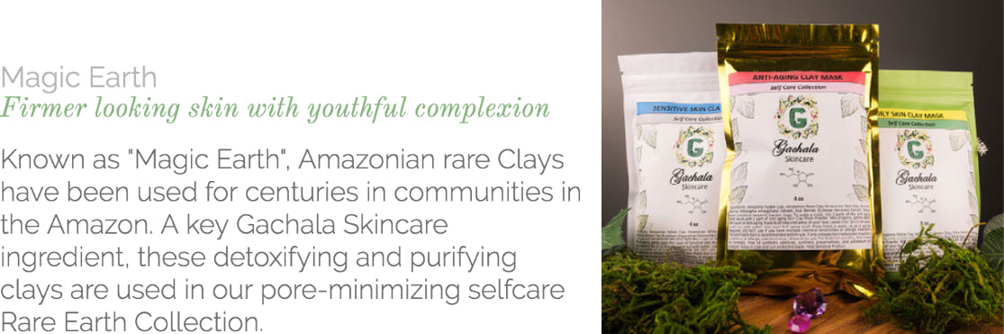 """Known as """"Magic Earth,"""" Amazonian rare Clays have been used for centuries in communities in the Amazon. A key Gachala Skincare ingredient, these detoxifying and purifying clays are used in our pore-minimizing selfcare Rare Earth Collection."""
