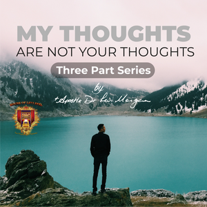 My Thoughts are not Your Thoughts (3-Part Series)