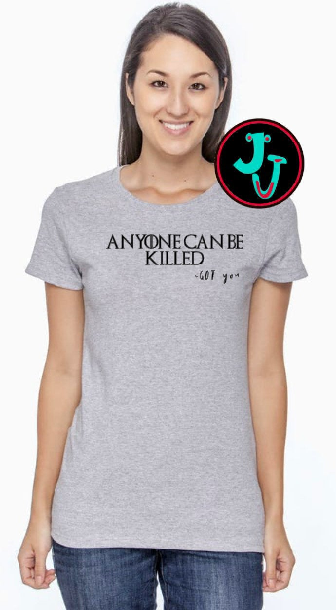 GOT Anyone Can Be Killed Unisex or Women's Tee