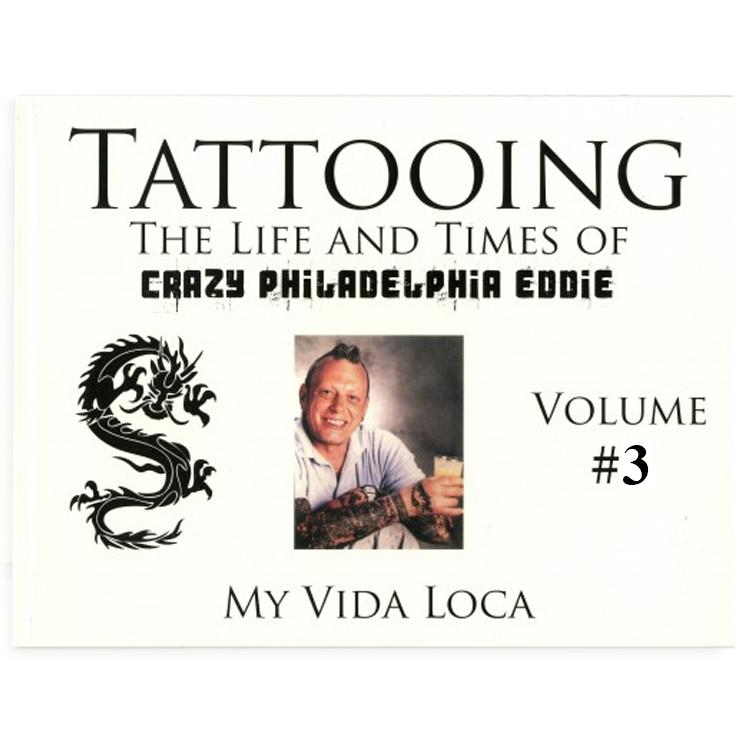 Tattooing: The Life and Times of Crazy Philadelphia Eddie, My Vida Loca, Vol. 3