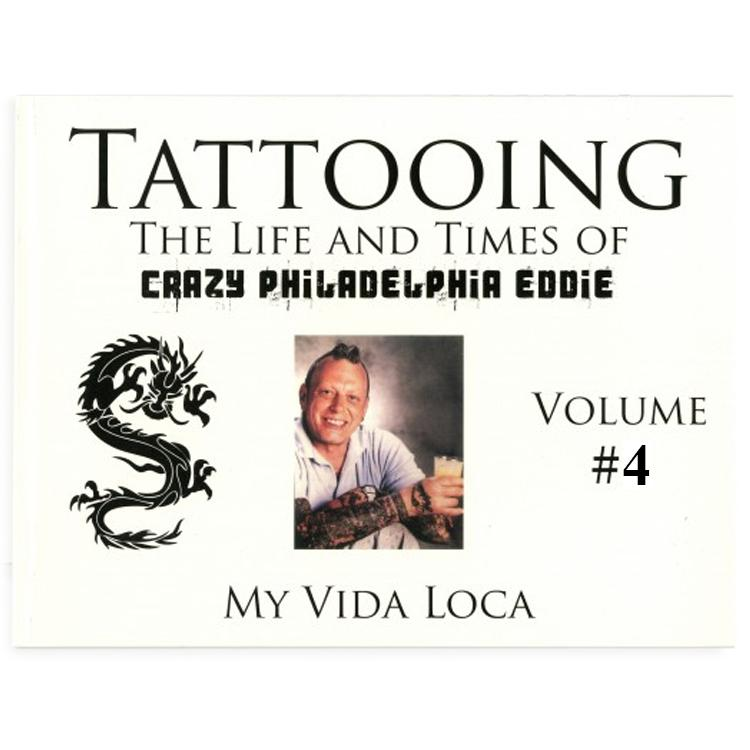 Tattooing: The Life and Times of Crazy Philadelphia Eddie, My Vida Loca, Vol. 4