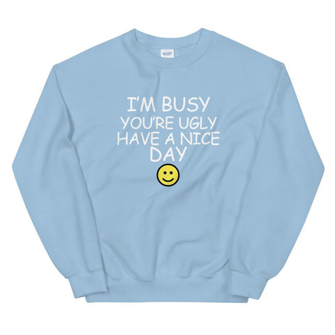 I'm Busy You're Ugly Have A Nice Day Sweatshirt