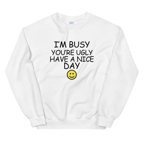 funny offensive sweatshirts - white I'm Busy You're Ugly Have A Nice Day