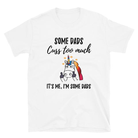 funny dad t-shirts - white Some Dads Cuss Too Much. It's Me. I'm Some Dads