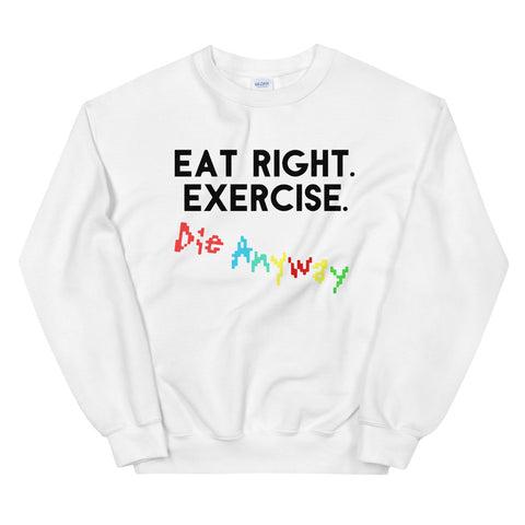 funny workout sweatshirts - white Eat Right. Exercise. Die Anyway