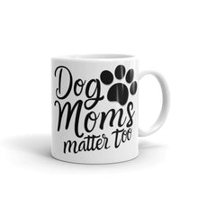 Load image into Gallery viewer, Dog Mom Mug, Dog Mom Life, Dog Moms Matter Too, #MomLifeMugs, #DogMom, Gifts for Dog Mom