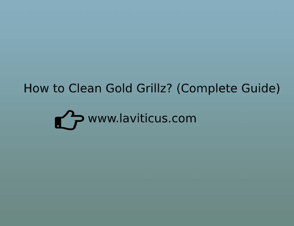 A Complete Guide to Clean your Gold Grillz in 5 Easy Steps - Laviticus