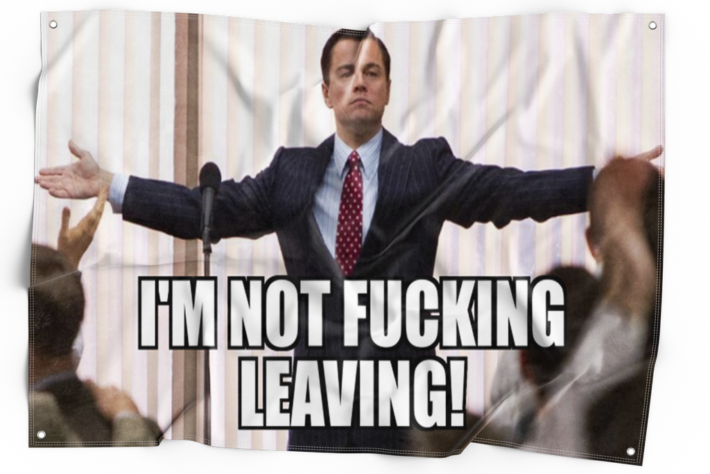 I'm Not Fucking Leaving (Wolf Of Wall Street)