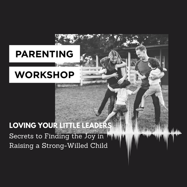 Loving Your Little Leader: Secrets to Finding the Joy in Raising a Strong-Willed Child Workshop
