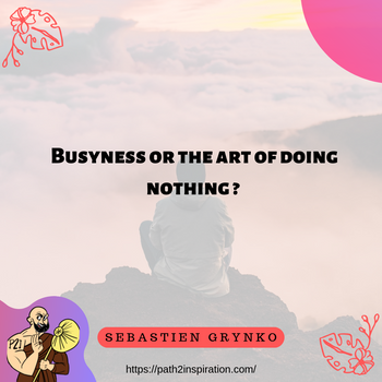 Busyness or the art of doing nothing
