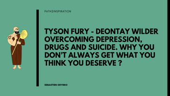 Tyson fury - Deontay Wilder Overcoming depression, drugs and suicide. Why you don't always get what you think you deserve ?