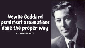 Neville Goddard persistent assumptions done the proper way to manifest exactly what you want.