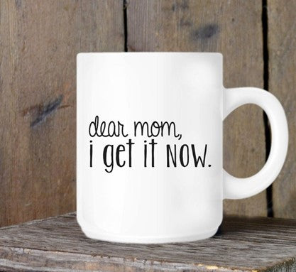 Dear Mom I get it now Mothers Day gift mug