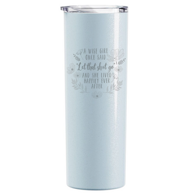 "A Wise Girl Once said ""Let That Sh*t Go""..., Skinny Tumbler"