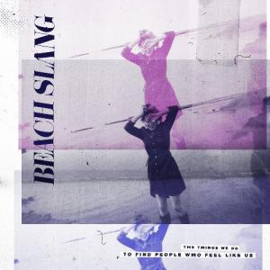 Beach Slang - The Things We Do To Find