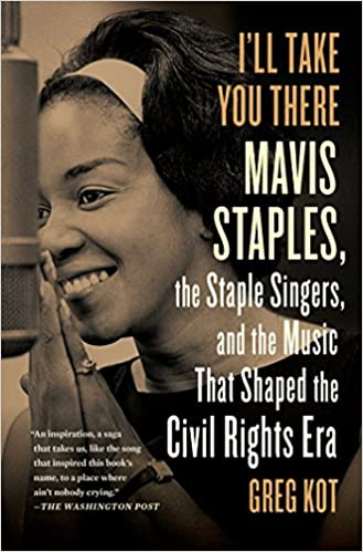 Greg Kot - I'll Take You There: Mavis Staples, the Staple Singers, and the Music That Shaped the Civil RIghts Era