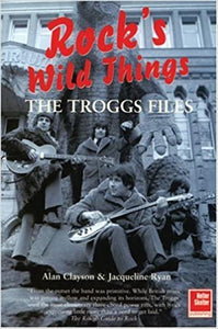 Alan Clayson - The Troggs Files: Rock's Wild Things: The Troggs Files
