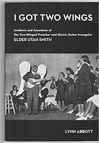 Lynn Abbott - I Got Two Wings: Incidents and Anecdotes of The Two-Winged Preacher and Electric Guitar Evangelist Elder Utah Smith