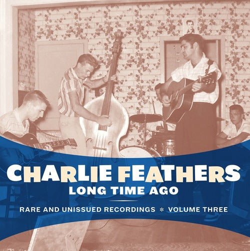 Charlie Feathers - Long Time Ago: Rare And Unissued Recordings Vol. 3