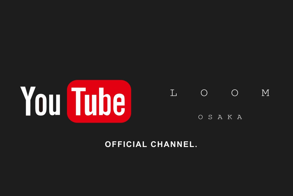 LOOM OSAKA OFFICIAL YOUTUBE CHANNLE.