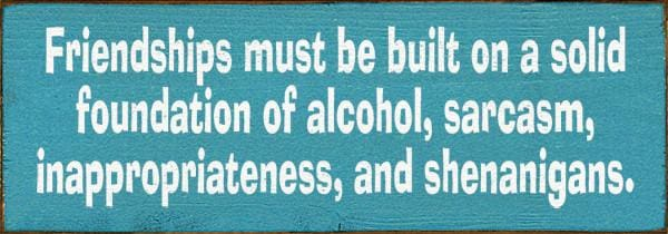 Friendships Must Be Built On A Solid Foundation Of Alcohol Sarcasm - Wood Signs
