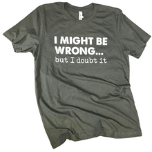 Load image into Gallery viewer, I Might Be Wrong T-Shirt