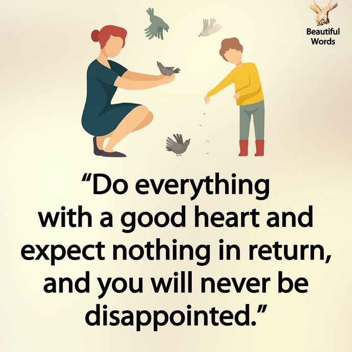 Do everything with a good heart!
