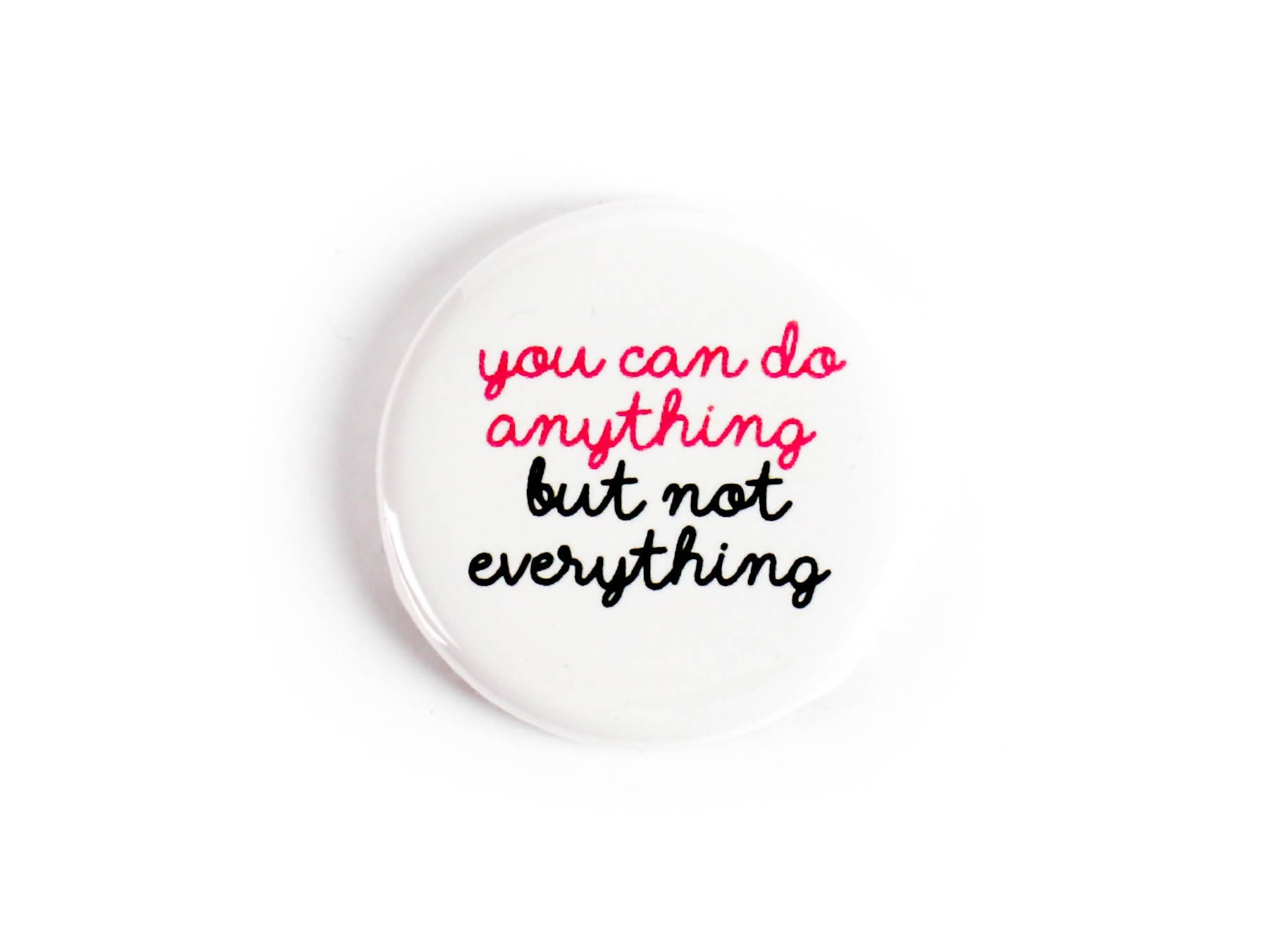 You can do anything, but not everything - Button or Strong Ceramic Magnets - Positive Affirmation, Reminder