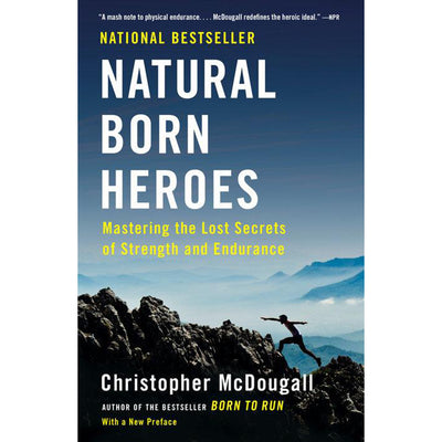 Natural Born Heroes: Mastering the Lost Secrets of Strength and Endurance by Christopher McDougall