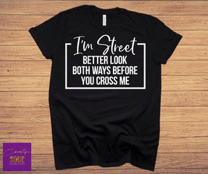 I'm Street Better Look Both Ways Before Crossing Me - Creative Soul, LLC