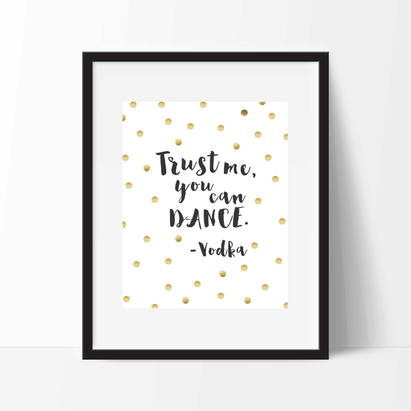"Free Printable Download - ""Trust me, you can dance."" - Vodka"