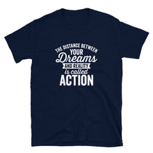Load image into Gallery viewer, The Distance Between Your Dreams and Reality is Action T-Shirt