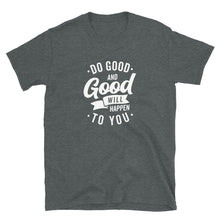 Load image into Gallery viewer, Do Good and Good Will Happen to You T-Shirt