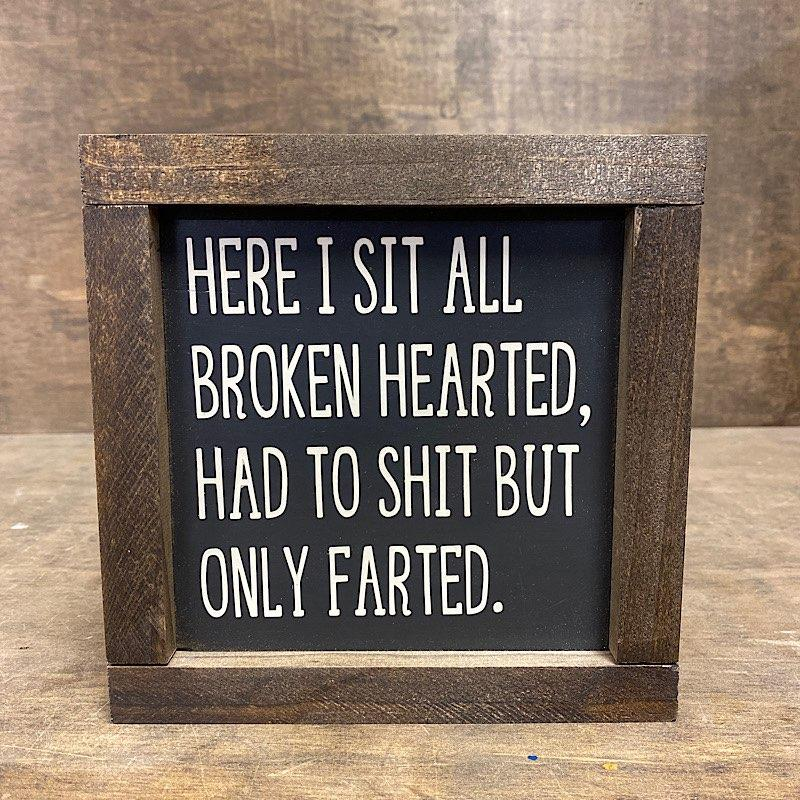 Here I Sit All Broken Hearted, Had To Sh** But Only Farted Wood Sign