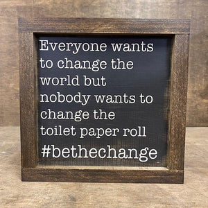 Everyone Wants To Change The World But Nobody Wants To Change The Toilet Paper Roll #bethechange Wood Sign