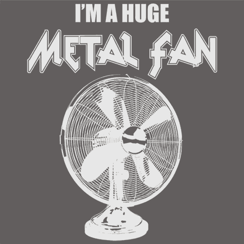 I'm A Huge Metal Fan