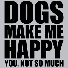 Dogs Make Me Happy You Not So Much