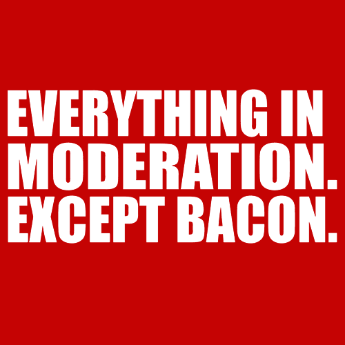 Everything in Moderation. Except Bacon. T-Shirts - Textual Tees