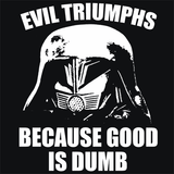 Evil Triumphs Because Good Is Dumb