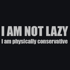 I'm Not Lazy I'm Physically Conservative