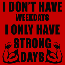 I Don't Have Weekdays I Only Have Strong Days