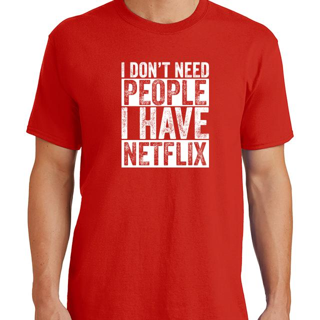 I Dont Need People I Have Netflix T-Shirt