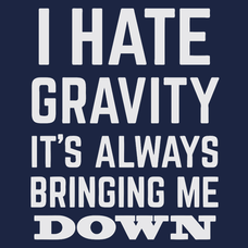I Hate Gravity It's Always Bringing Me Down