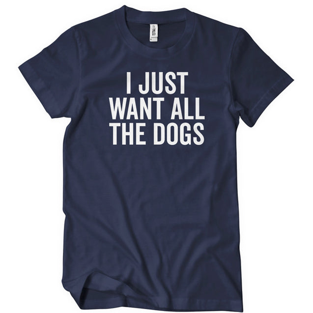 I Just Want All The Dogs T-Shirt - Textual Tees